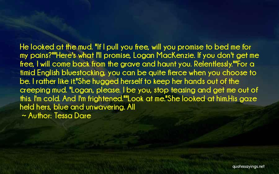 Tessa Dare Quotes: He Looked At The Mud. If I Pull You Free, Will You Promise To Bed Me For My Pains?here's What