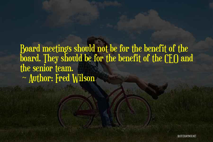 Fred Wilson Quotes: Board Meetings Should Not Be For The Benefit Of The Board. They Should Be For The Benefit Of The Ceo