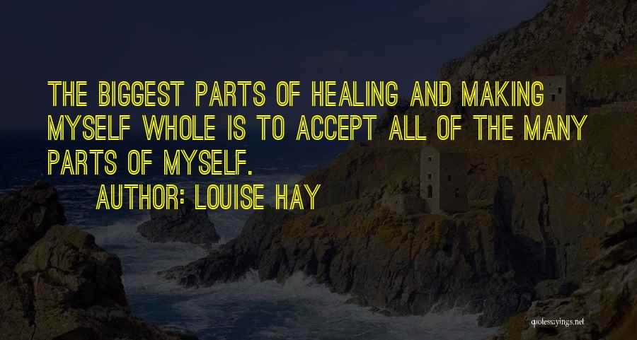 Louise Hay Quotes: The Biggest Parts Of Healing And Making Myself Whole Is To Accept All Of The Many Parts Of Myself.