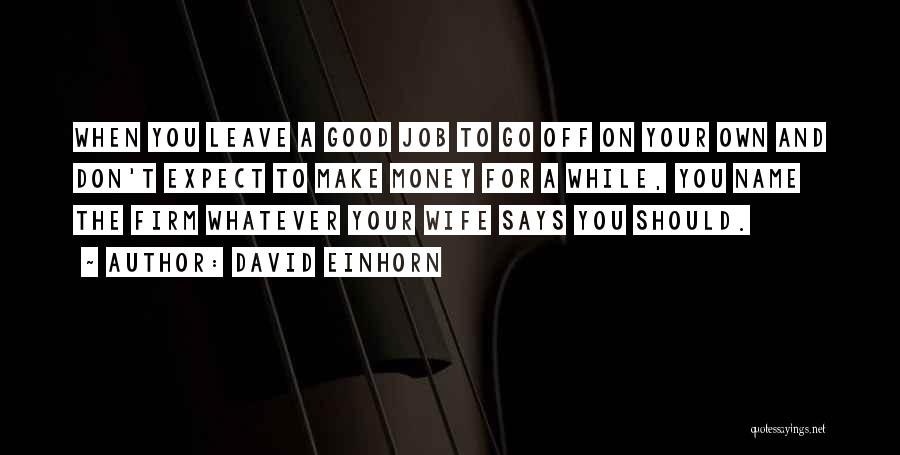 David Einhorn Quotes: When You Leave A Good Job To Go Off On Your Own And Don't Expect To Make Money For A
