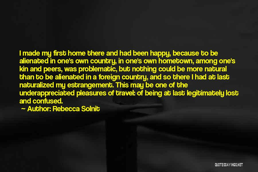 Rebecca Solnit Quotes: I Made My First Home There And Had Been Happy, Because To Be Alienated In One's Own Country, In One's