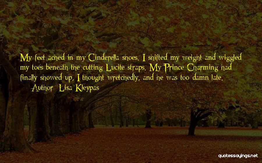 Lisa Kleypas Quotes: My Feet Ached In My Cinderella Shoes. I Shifted My Weight And Wiggled My Toes Beneath The Cutting Lucite Straps.