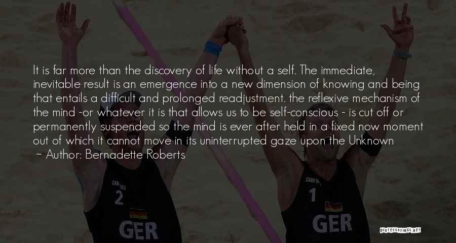 Bernadette Roberts Quotes: It Is Far More Than The Discovery Of Life Without A Self. The Immediate, Inevitable Result Is An Emergence Into