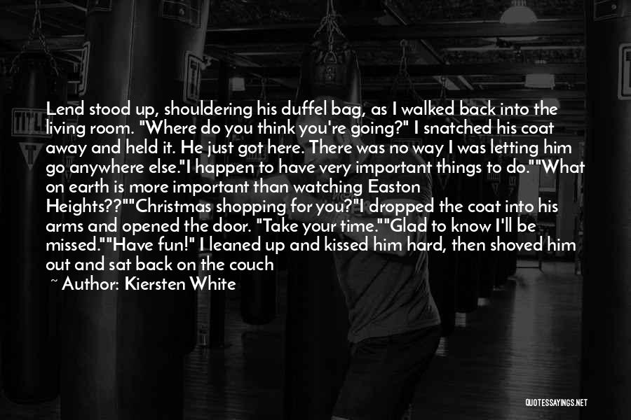 Kiersten White Quotes: Lend Stood Up, Shouldering His Duffel Bag, As I Walked Back Into The Living Room. Where Do You Think You're