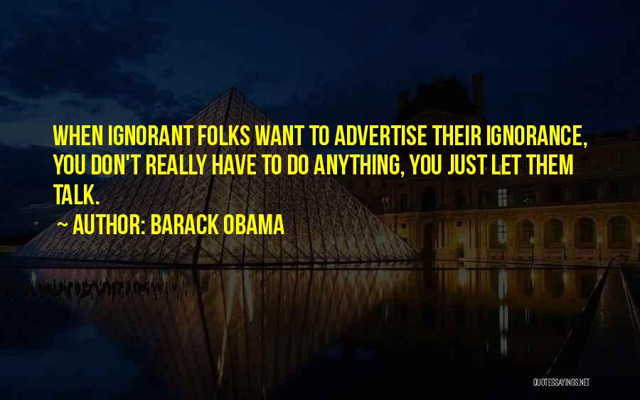 Barack Obama Quotes: When Ignorant Folks Want To Advertise Their Ignorance, You Don't Really Have To Do Anything, You Just Let Them Talk.