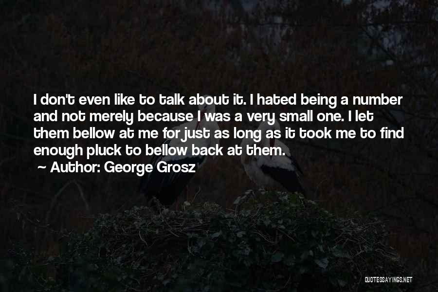 George Grosz Quotes: I Don't Even Like To Talk About It. I Hated Being A Number And Not Merely Because I Was A