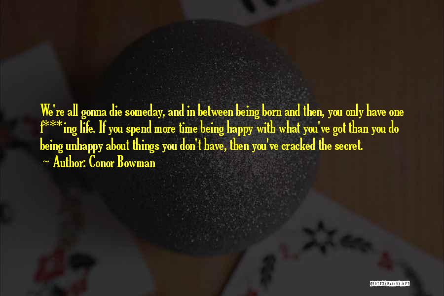 Conor Bowman Quotes: We're All Gonna Die Someday, And In Between Being Born And Then, You Only Have One F***ing Life. If You