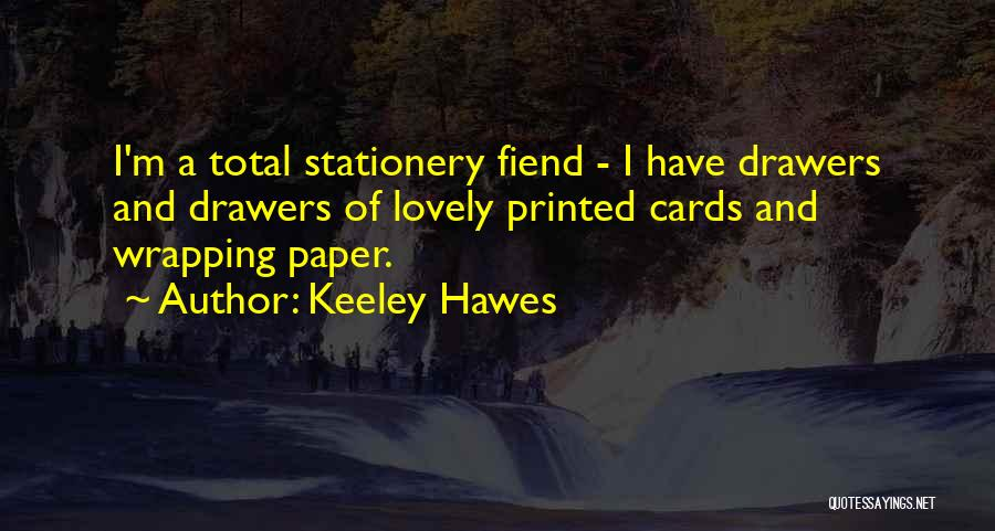 Keeley Hawes Quotes: I'm A Total Stationery Fiend - I Have Drawers And Drawers Of Lovely Printed Cards And Wrapping Paper.