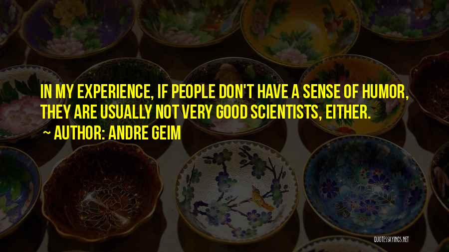 Andre Geim Quotes: In My Experience, If People Don't Have A Sense Of Humor, They Are Usually Not Very Good Scientists, Either.