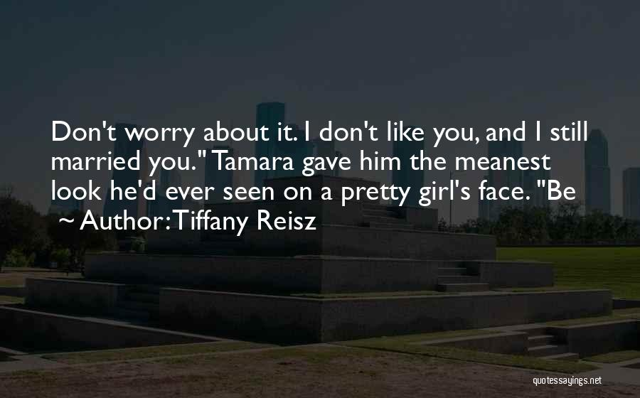 Tiffany Reisz Quotes: Don't Worry About It. I Don't Like You, And I Still Married You. Tamara Gave Him The Meanest Look He'd