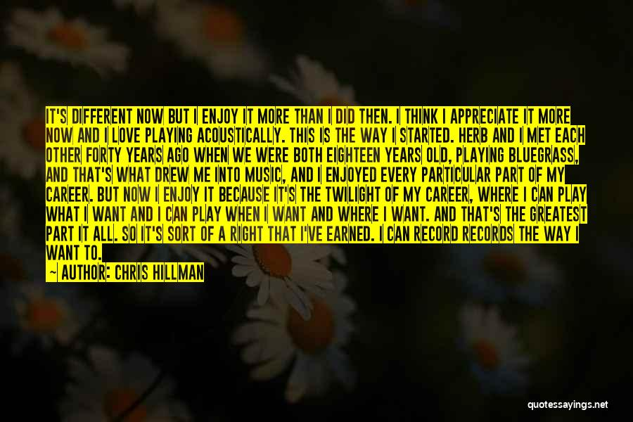 Chris Hillman Quotes: It's Different Now But I Enjoy It More Than I Did Then. I Think I Appreciate It More Now And