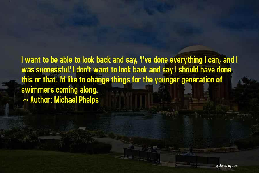 Michael Phelps Quotes: I Want To Be Able To Look Back And Say, 'i've Done Everything I Can, And I Was Successful.' I