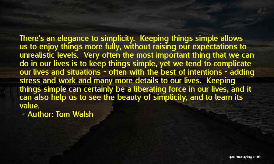 Tom Walsh Quotes: There's An Elegance To Simplicity. Keeping Things Simple Allows Us To Enjoy Things More Fully, Without Raising Our Expectations To