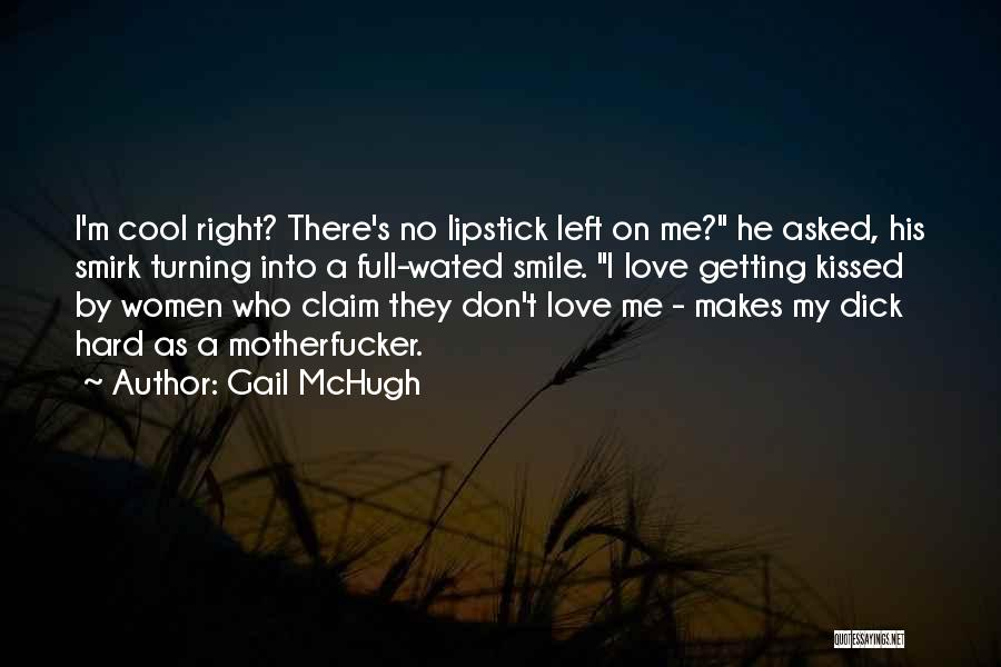 Gail McHugh Quotes: I'm Cool Right? There's No Lipstick Left On Me? He Asked, His Smirk Turning Into A Full-wated Smile. I Love