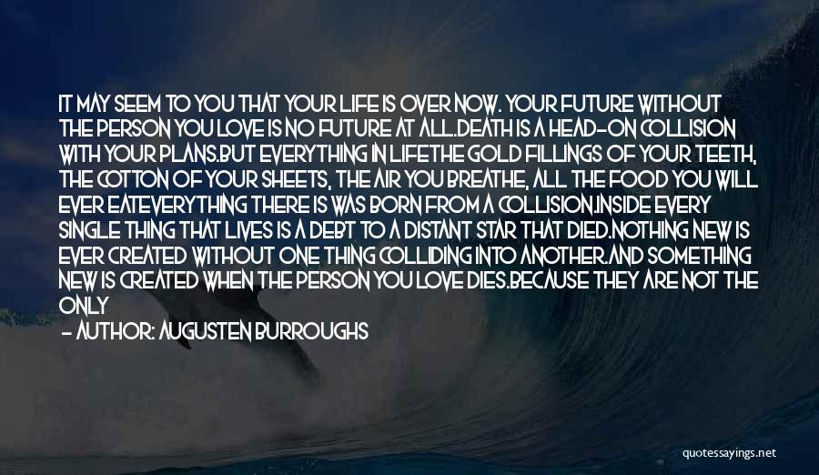 Augusten Burroughs Quotes: It May Seem To You That Your Life Is Over Now. Your Future Without The Person You Love Is No