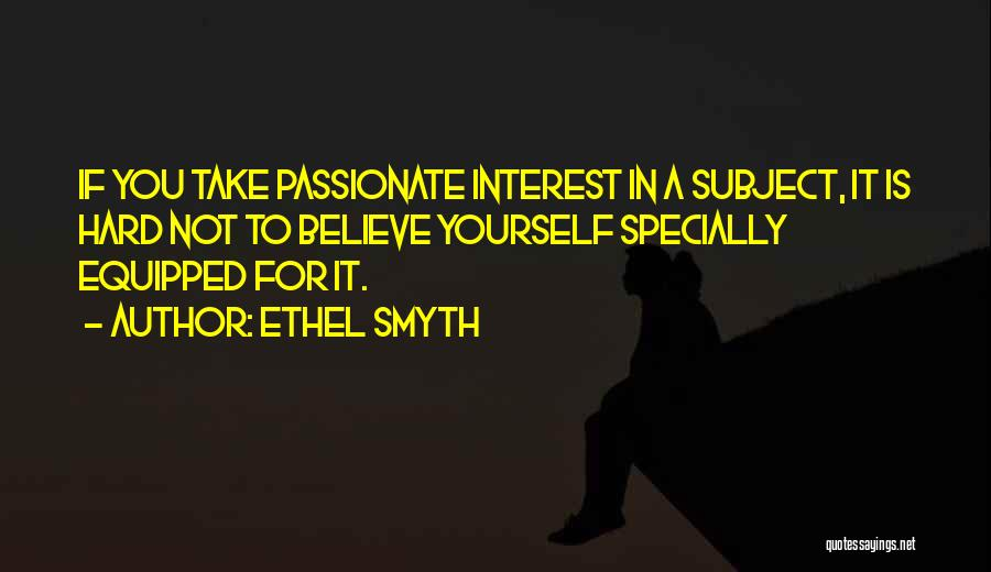Ethel Smyth Quotes: If You Take Passionate Interest In A Subject, It Is Hard Not To Believe Yourself Specially Equipped For It.