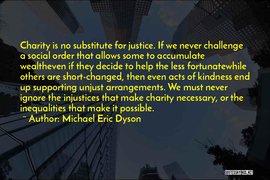 Michael Eric Dyson Quotes: Charity Is No Substitute For Justice. If We Never Challenge A Social Order That Allows Some To Accumulate Wealtheven If