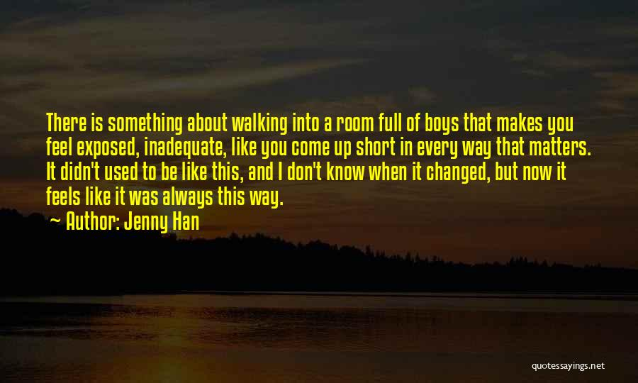 Jenny Han Quotes: There Is Something About Walking Into A Room Full Of Boys That Makes You Feel Exposed, Inadequate, Like You Come