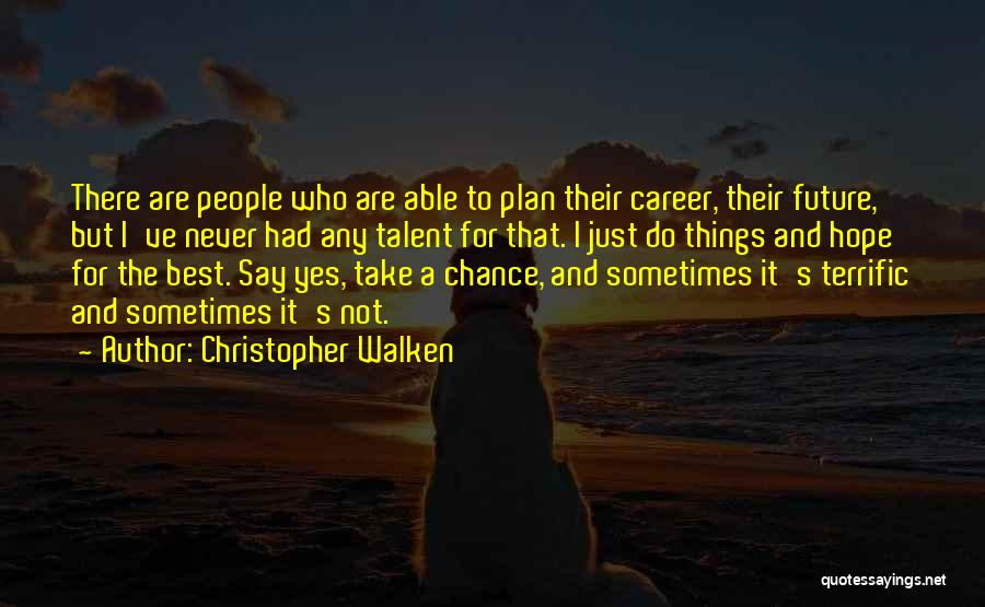 Christopher Walken Quotes: There Are People Who Are Able To Plan Their Career, Their Future, But I've Never Had Any Talent For That.