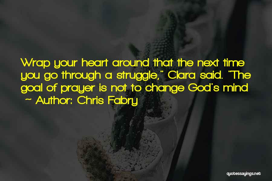 Chris Fabry Quotes: Wrap Your Heart Around That The Next Time You Go Through A Struggle, Clara Said. The Goal Of Prayer Is