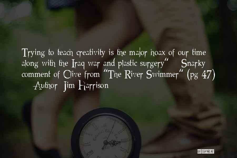 Jim Harrison Quotes: Trying To Teach Creativity Is The Major Hoax Of Our Time Along With The Iraq War And Plastic Surgery ~