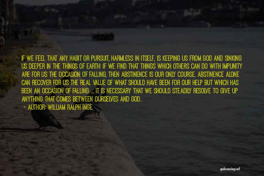 William Ralph Inge Quotes: If We Feel That Any Habit Or Pursuit, Harmless In Itself, Is Keeping Us From God And Sinking Us Deeper