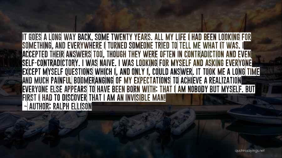 Ralph Ellison Quotes: It Goes A Long Way Back, Some Twenty Years. All My Life I Had Been Looking For Something, And Everywhere