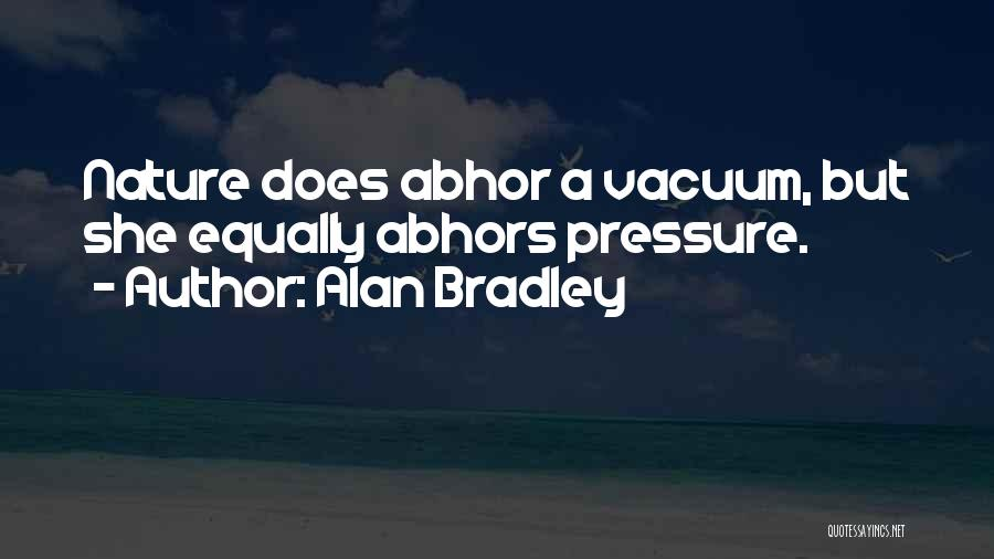 Alan Bradley Quotes: Nature Does Abhor A Vacuum, But She Equally Abhors Pressure.
