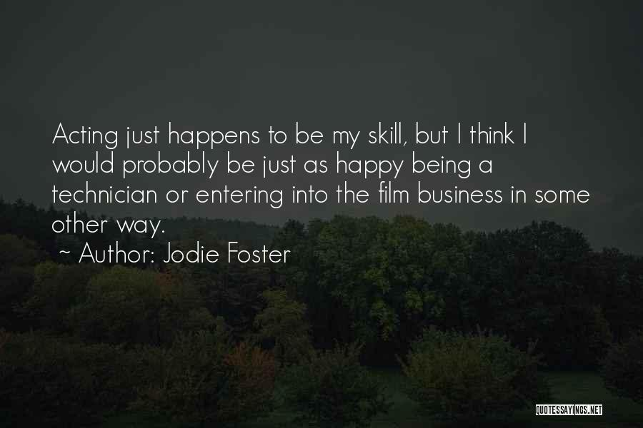 Jodie Foster Quotes: Acting Just Happens To Be My Skill, But I Think I Would Probably Be Just As Happy Being A Technician