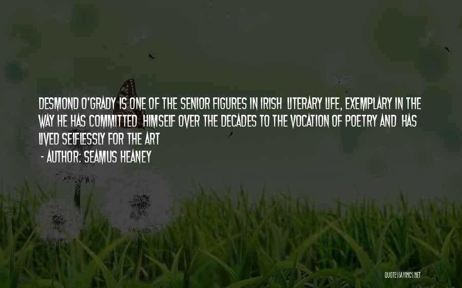 Seamus Heaney Quotes: Desmond O'grady Is One Of The Senior Figures In Irish Literary Life, Exemplary In The Way He Has Committed Himself