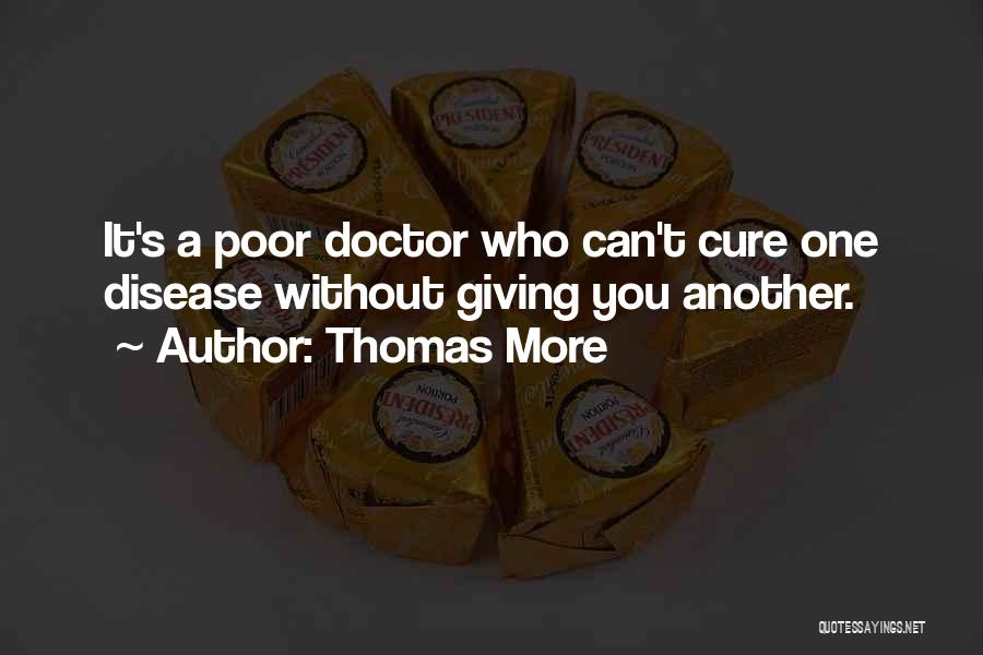 Thomas More Quotes: It's A Poor Doctor Who Can't Cure One Disease Without Giving You Another.