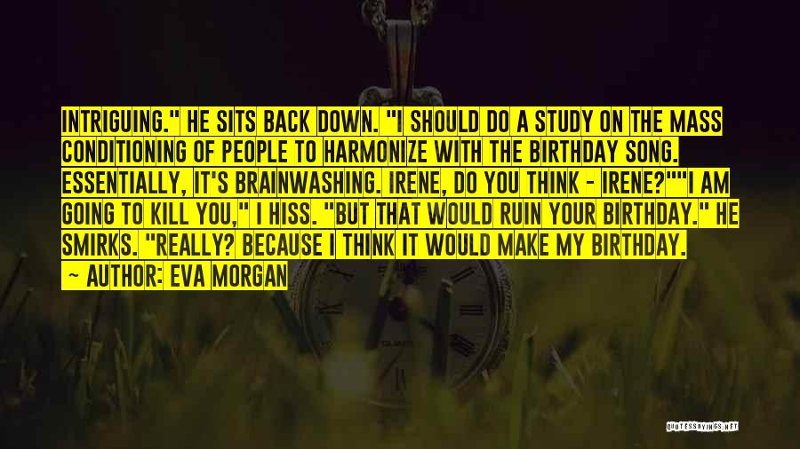 Eva Morgan Quotes: Intriguing. He Sits Back Down. I Should Do A Study On The Mass Conditioning Of People To Harmonize With The