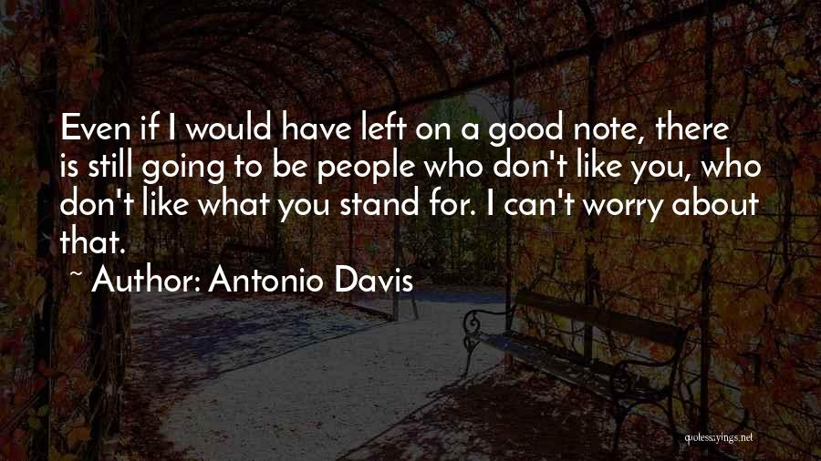 Antonio Davis Quotes: Even If I Would Have Left On A Good Note, There Is Still Going To Be People Who Don't Like