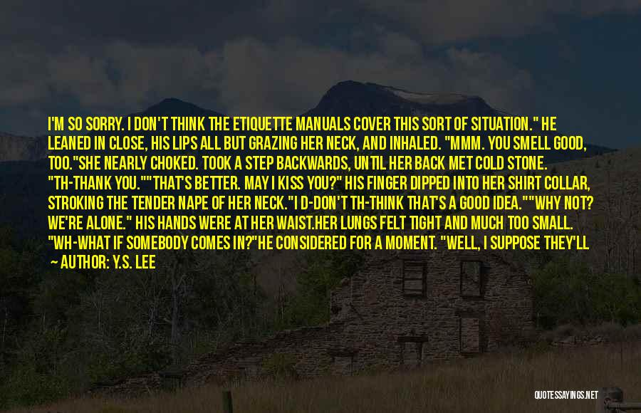 Y.S. Lee Quotes: I'm So Sorry. I Don't Think The Etiquette Manuals Cover This Sort Of Situation. He Leaned In Close, His Lips