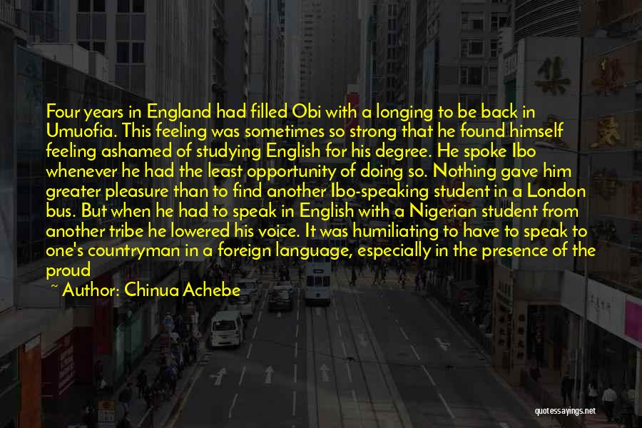 Chinua Achebe Quotes: Four Years In England Had Filled Obi With A Longing To Be Back In Umuofia. This Feeling Was Sometimes So