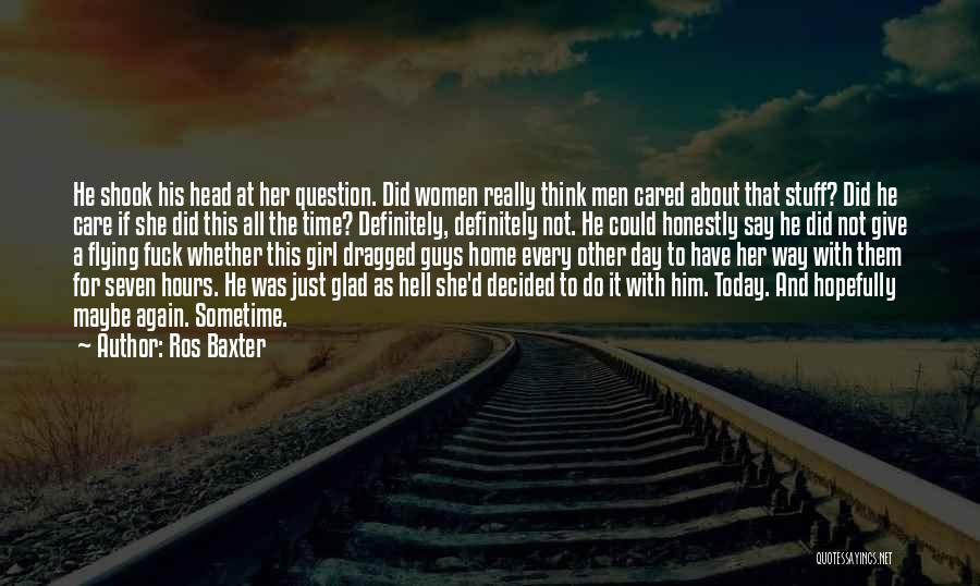 Ros Baxter Quotes: He Shook His Head At Her Question. Did Women Really Think Men Cared About That Stuff? Did He Care If
