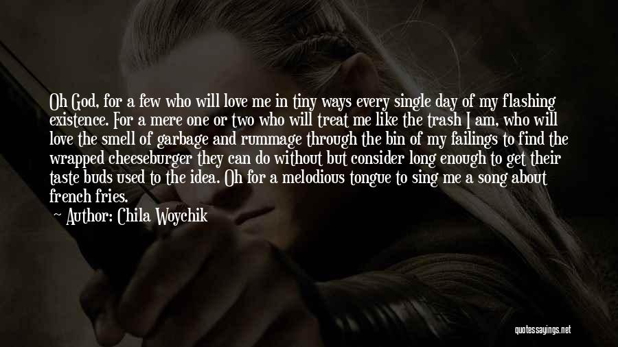 Chila Woychik Quotes: Oh God, For A Few Who Will Love Me In Tiny Ways Every Single Day Of My Flashing Existence. For