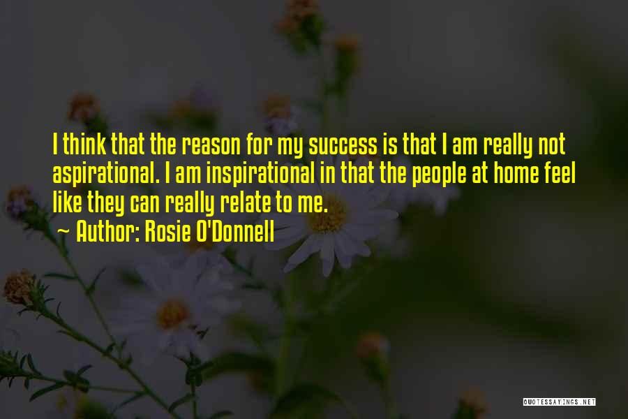 Rosie O'Donnell Quotes: I Think That The Reason For My Success Is That I Am Really Not Aspirational. I Am Inspirational In That