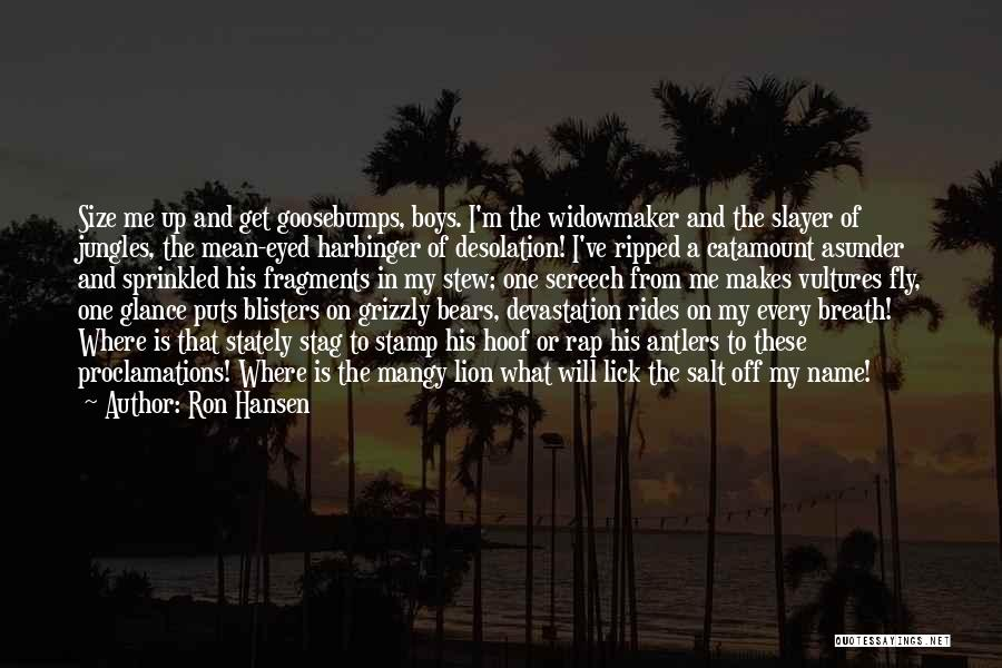 Ron Hansen Quotes: Size Me Up And Get Goosebumps, Boys. I'm The Widowmaker And The Slayer Of Jungles, The Mean-eyed Harbinger Of Desolation!