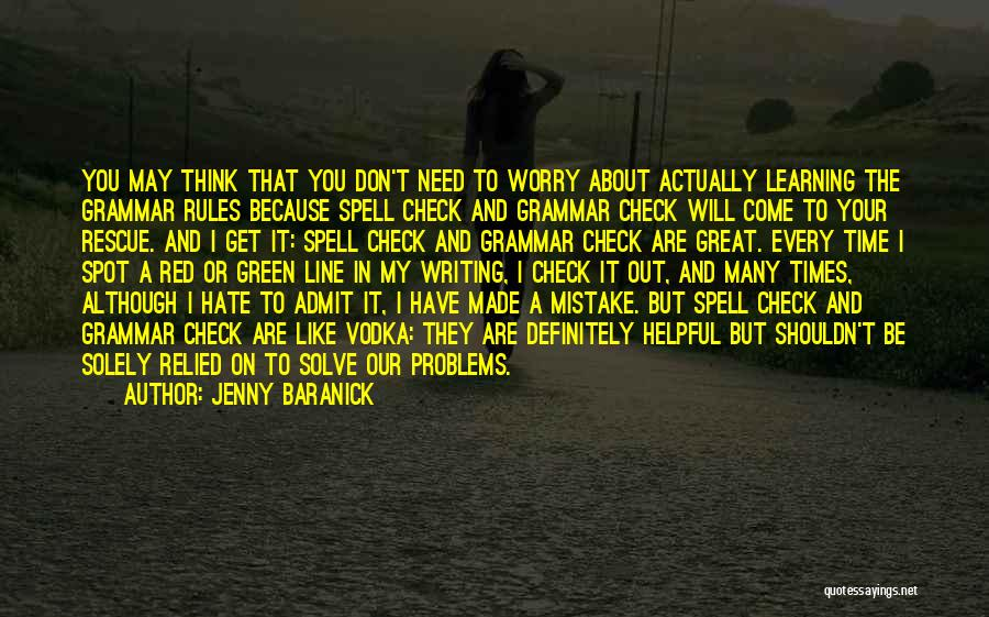 Jenny Baranick Quotes: You May Think That You Don't Need To Worry About Actually Learning The Grammar Rules Because Spell Check And Grammar