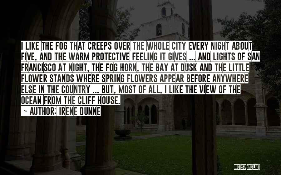 Irene Dunne Quotes: I Like The Fog That Creeps Over The Whole City Every Night About Five, And The Warm Protective Feeling It