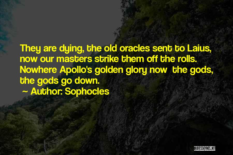 Sophocles Quotes: They Are Dying, The Old Oracles Sent To Laius, Now Our Masters Strike Them Off The Rolls. Nowhere Apollo's Golden