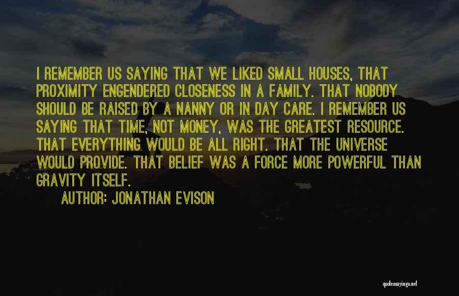 Jonathan Evison Quotes: I Remember Us Saying That We Liked Small Houses, That Proximity Engendered Closeness In A Family. That Nobody Should Be