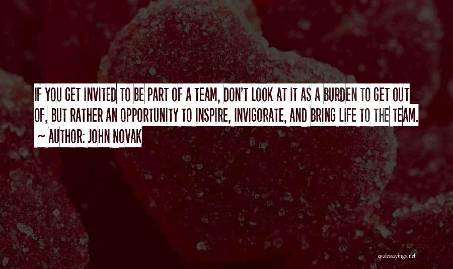 John Novak Quotes: If You Get Invited To Be Part Of A Team, Don't Look At It As A Burden To Get Out