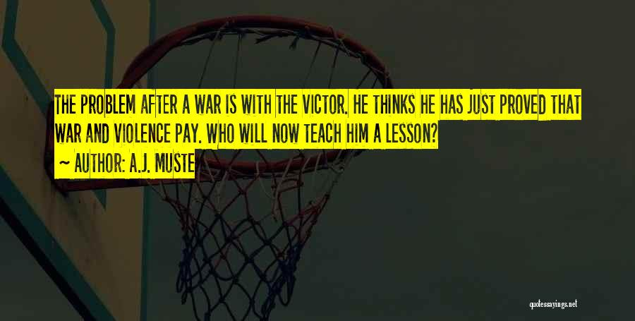A.J. Muste Quotes: The Problem After A War Is With The Victor. He Thinks He Has Just Proved That War And Violence Pay.