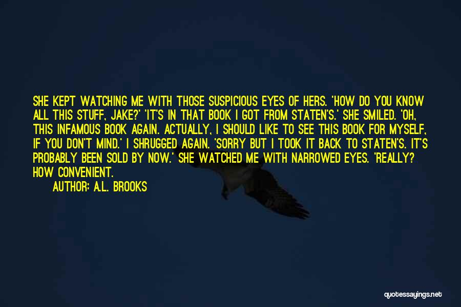 A.L. Brooks Quotes: She Kept Watching Me With Those Suspicious Eyes Of Hers. 'how Do You Know All This Stuff, Jake?' 'it's In