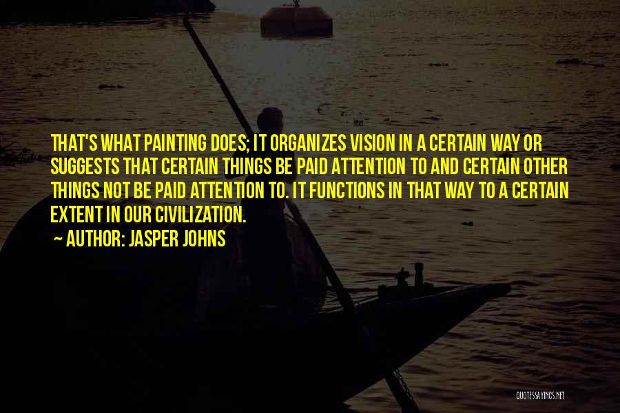 Jasper Johns Quotes: That's What Painting Does; It Organizes Vision In A Certain Way Or Suggests That Certain Things Be Paid Attention To