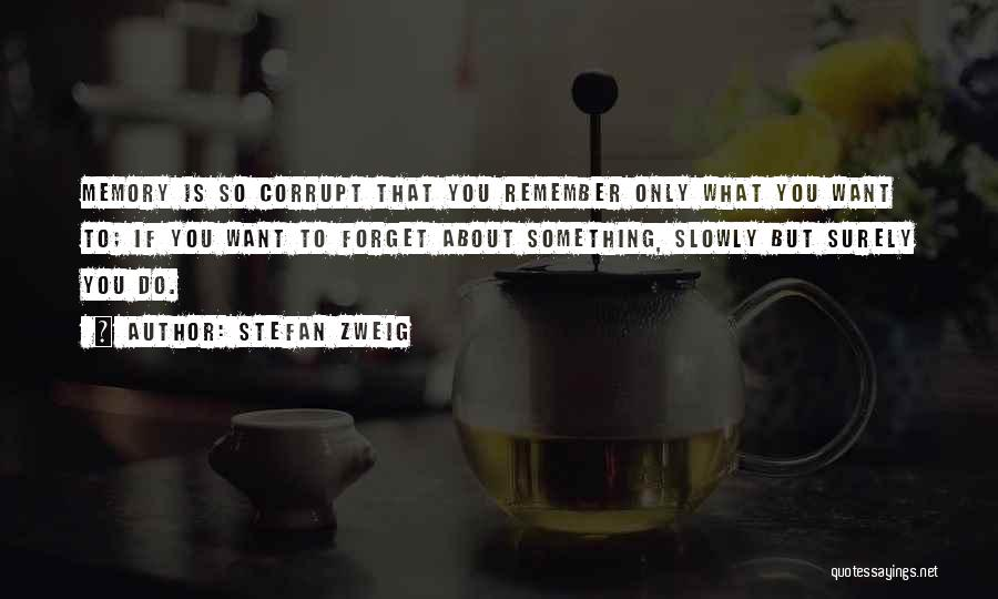 Stefan Zweig Quotes: Memory Is So Corrupt That You Remember Only What You Want To; If You Want To Forget About Something, Slowly