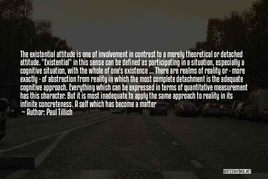 Paul Tillich Quotes: The Existential Attitude Is One Of Involvement In Contrast To A Merely Theoretical Or Detached Attitude. Existential In This Sense