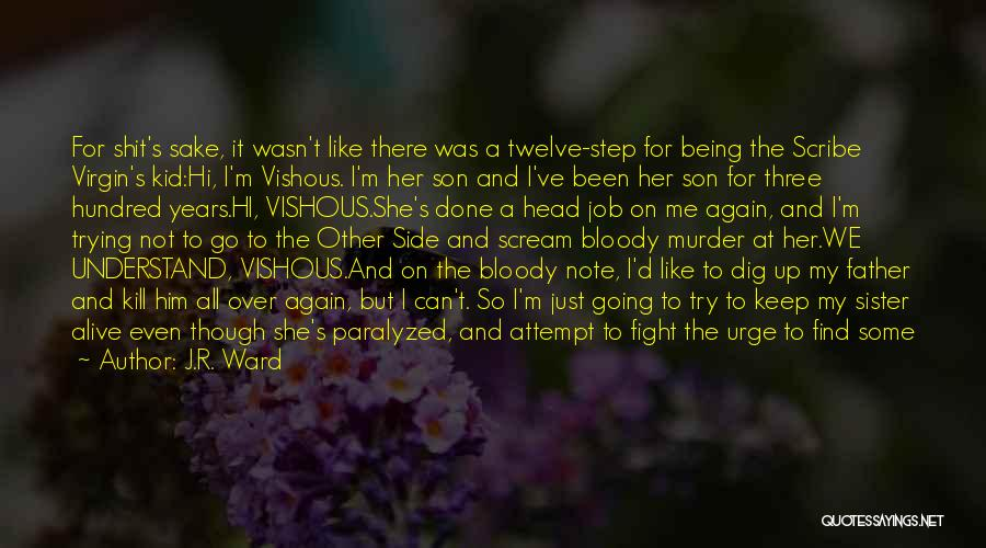 J.R. Ward Quotes: For Shit's Sake, It Wasn't Like There Was A Twelve-step For Being The Scribe Virgin's Kid:hi, I'm Vishous. I'm Her